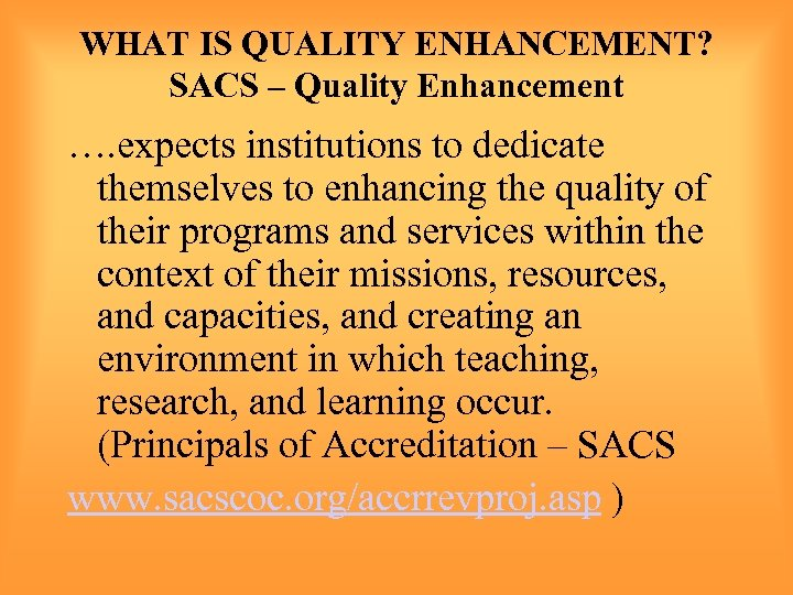 WHAT IS QUALITY ENHANCEMENT? SACS – Quality Enhancement …. expects institutions to dedicate themselves