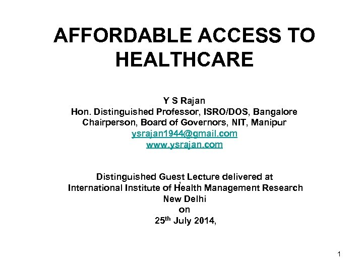 AFFORDABLE ACCESS TO HEALTHCARE Y S Rajan Hon. Distinguished Professor, ISRO/DOS, Bangalore Chairperson, Board