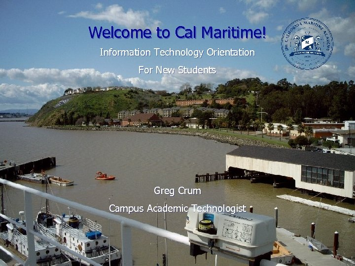 Welcome to Cal Maritime! Information Technology Orientation For New Students Greg Crum Campus Academic