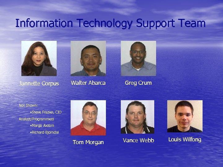 Information Technology Support Team Jannette Corpus Walter Abarca Greg Crum Tom Morgan Vance Webb