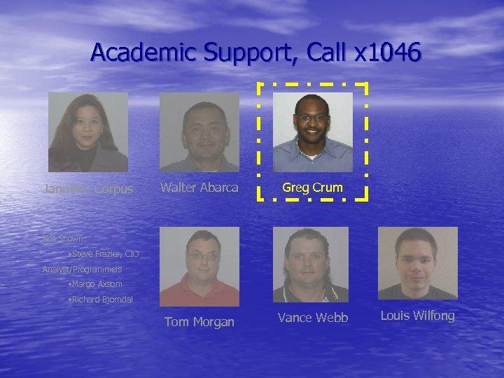 Academic Support, Call x 1046 Jannette Corpus Walter Abarca Greg Crum Tom Morgan Vance