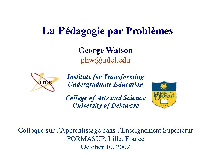 La Pédagogie par Problèmes George Watson ghw@udel. edu Institute for Transforming Undergraduate Education College