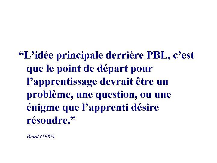 """""""L'idée principale derrière PBL, c'est que le point de départ pour l'apprentissage devrait être"""