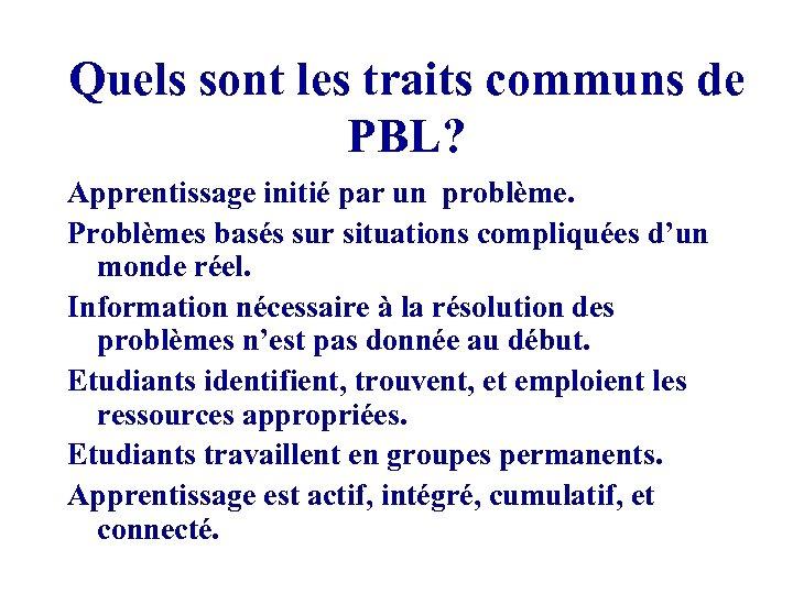 Quels sont les traits communs de PBL? Apprentissage initié par un problème. Problèmes basés