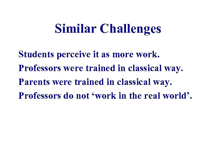 Similar Challenges Students perceive it as more work. Professors were trained in classical way.