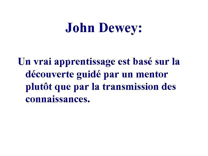 John Dewey: Un vrai apprentissage est basé sur la découverte guidé par un mentor
