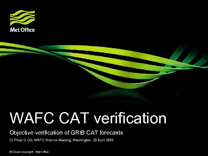 WAFC CAT verification Objective verification of GRIB CAT forecasts Dr Philip G Gill, WAFC