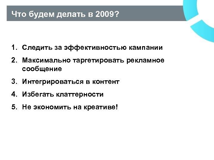 Что будем делать в 2009? 1. Следить за эффективностью кампании 2. Максимально таргетировать рекламное