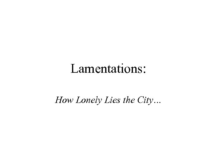 Lamentations: How Lonely Lies the City…
