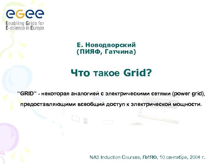 """Е. Новодворский (ПИЯФ, Гатчина) Что такое Grid? """"GRID"""" - некоторая аналогией с электрическими сетями"""