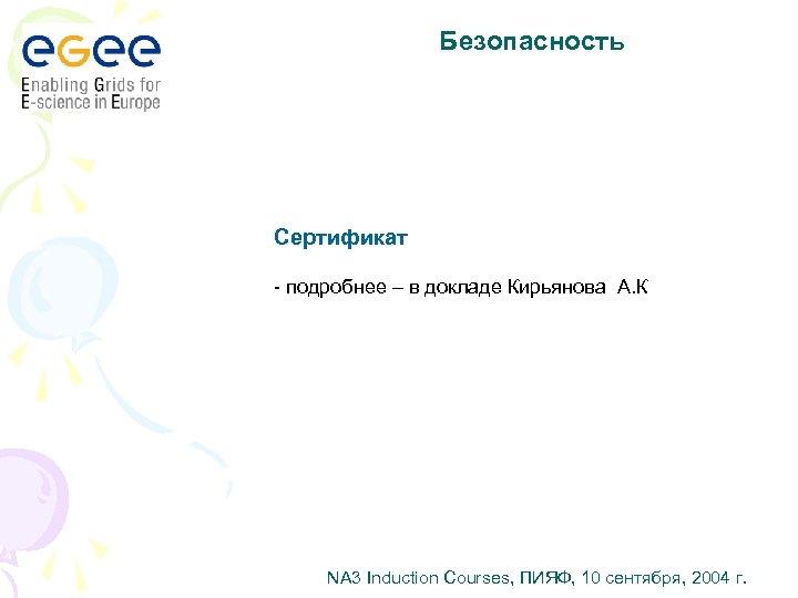 Безопасность Сертификат - подробнее – в докладе Кирьянова А. К NA 3 Induction Courses,
