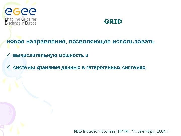 GRID новое направление, позволяющее использовать ü вычислительную мощность и ü системы хранения данных в