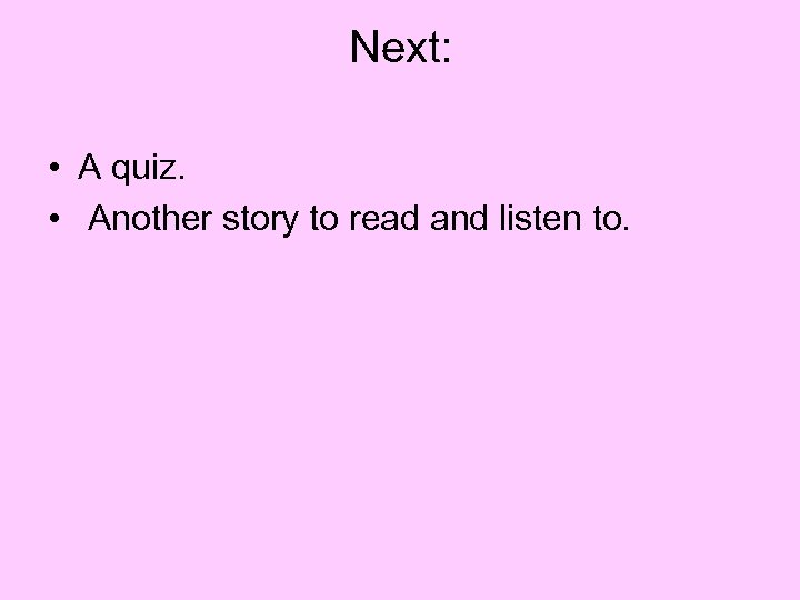 Next: • A quiz. • Another story to read and listen to.