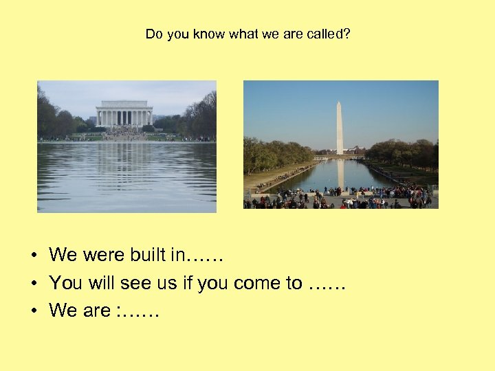Do you know what we are called? • We were built in…… • You