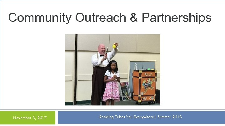 Community Outreach & Partnerships November 3, 2017 Reading Takes You Everywhere| Summer 2018