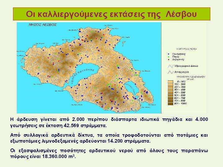Οι καλλιεργούμενες εκτάσεις της Λέσβου Η άρδευση γίνεται από 2. 000 περίπου διάσπαρτα ιδιωτικά