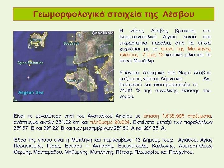 Γεωμορφολογικά στοιχεία της Λέσβου Η νήσος Λέσβος βρίσκεται στο Βορειοανατολικό Αιγαίο κοντά στα μικρασιατικά