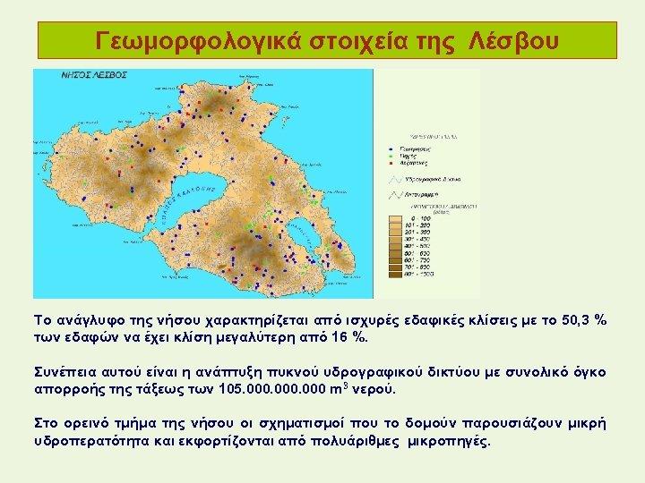 Γεωμορφολογικά στοιχεία της Λέσβου Το ανάγλυφο της νήσου χαρακτηρίζεται από ισχυρές εδαφικές κλίσεις με