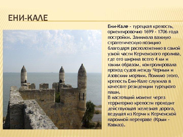 ЕНИ-КАЛЕ Ени-Кале - турецкая крепость, ориентировочно 1699 - 1706 года постройки. Занимала важную стратегическую