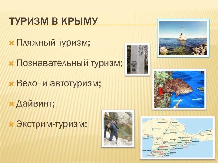 ТУРИЗМ В КРЫМУ Пляжный туризм; Познавательный Вело- туризм; и автотуризм; Дайвинг; Экстрим-туризм;