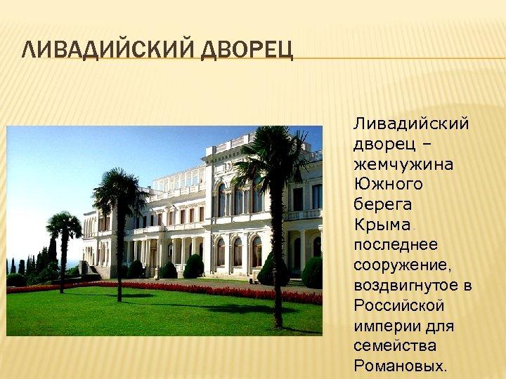 ЛИВАДИЙСКИЙ ДВОРЕЦ Ливадийский дворец – жемчужина Южного берега Крыма. последнее сооружение, воздвигнутое в Российской