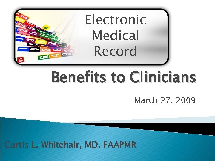 Electronic Medical Record Benefits to Clinicians March 27, 2009 Curtis L. Whitehair, MD, FAAPMR