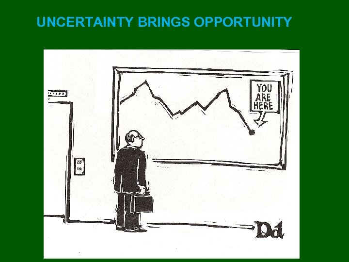 UNCERTAINTY BRINGS OPPORTUNITY