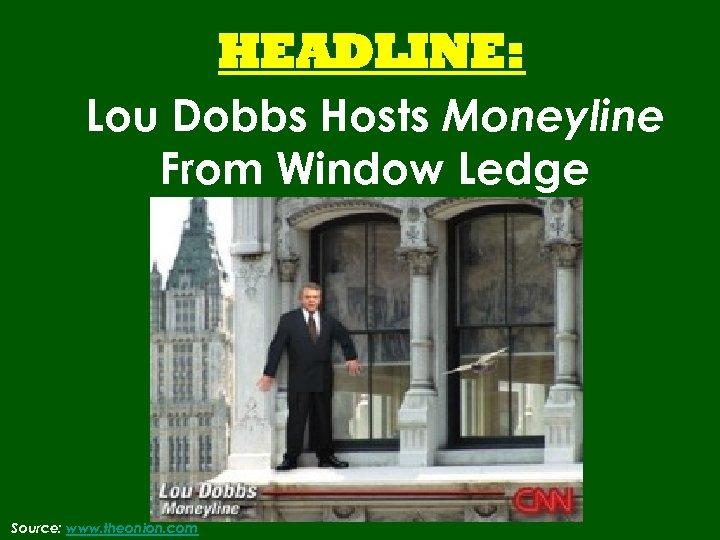 HEADLINE: Lou Dobbs Hosts Moneyline From Window Ledge Source: www. theonion. com