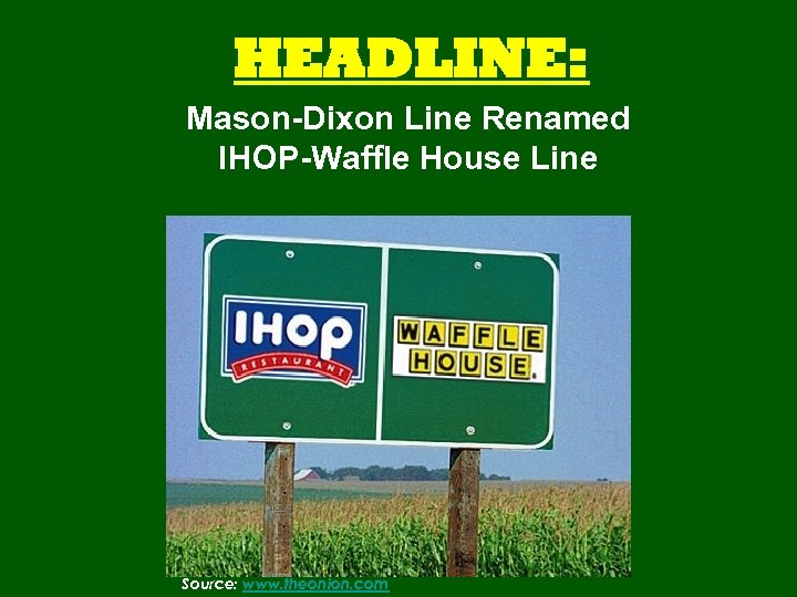 HEADLINE: Mason-Dixon Line Renamed IHOP-Waffle House Line Source: www. theonion. com