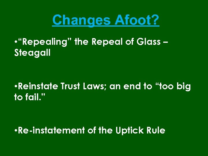 "Changes Afoot? • ""Repealing"" the Repeal of Glass – Steagall • Reinstate Trust Laws;"