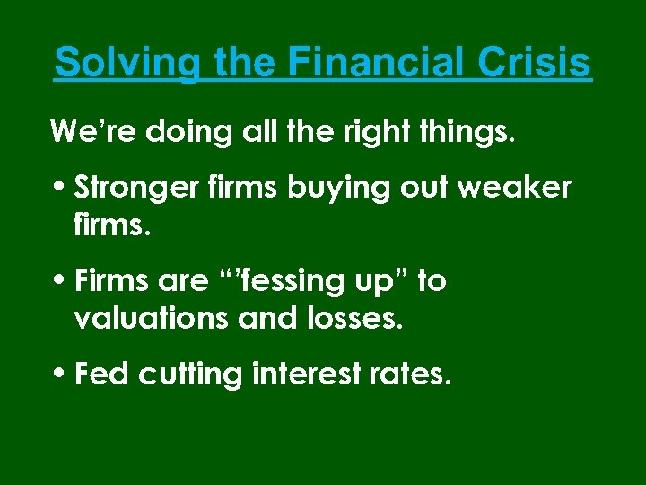 Solving the Financial Crisis We're doing all the right things. • Stronger firms buying