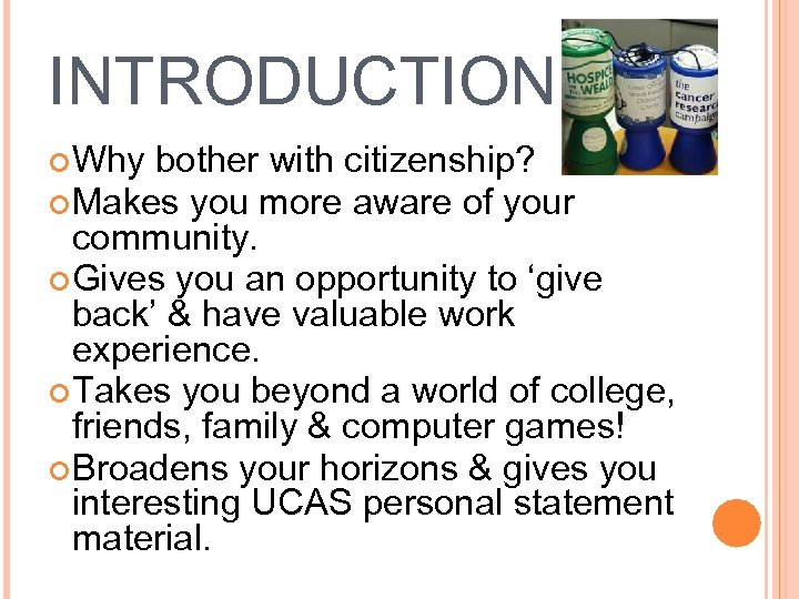 INTRODUCTION Why bother with citizenship? Makes you more aware of your community. Gives you