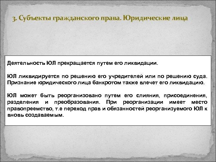 3. Субъекты гражданского права. Юридические лица Деятельность ЮЛ прекращается путем его ликвидации. ЮЛ ликвидируется