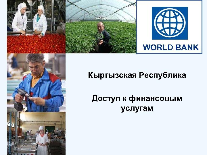 WORLD BANK Кыргызская Республика Доступ к финансовым услугам