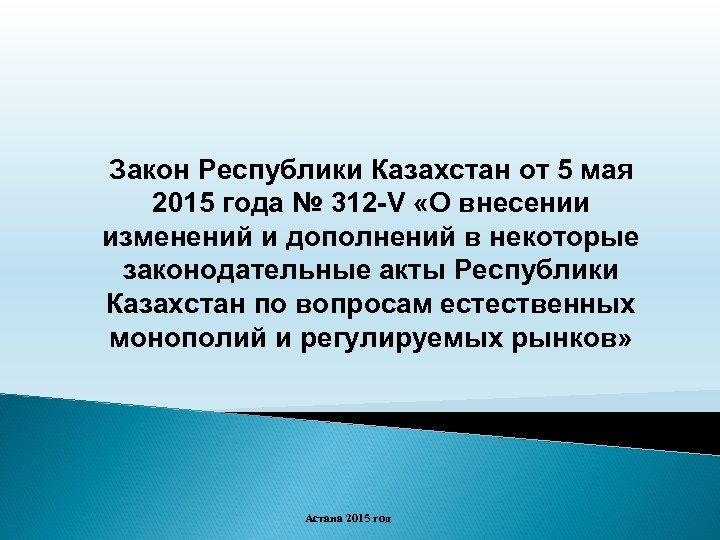 Закон Республики Казахстан от 5 мая 2015 года № 312 -V «О внесении изменений