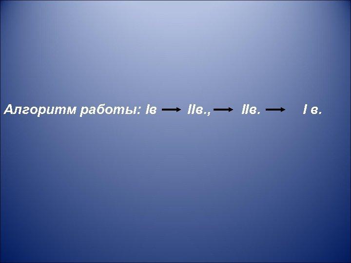 Алгоритм работы: Iв IIв. , IIв. I в.
