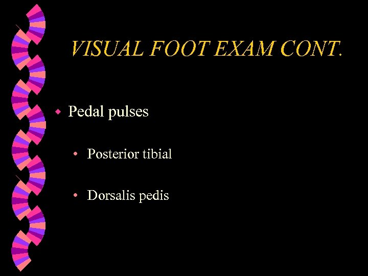 VISUAL FOOT EXAM CONT. w Pedal pulses • Posterior tibial • Dorsalis pedis