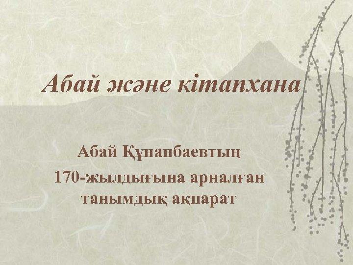 Абай және кітапхана Абай Құнанбаевтың 170 -жылдығына арналған танымдық ақпарат