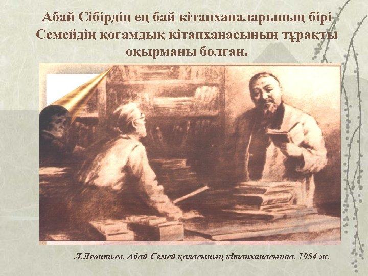 Абай Сібірдің ең бай кітапханаларының бірі Семейдің қоғамдық кітапханасының тұрақты оқырманы болған. Л. Леонтьев.