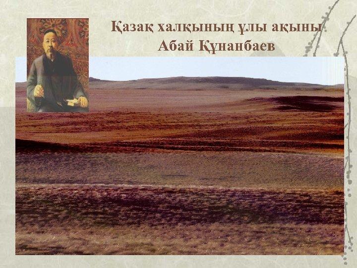 Қазақ халқының ұлы ақыны Абай Құнанбаев