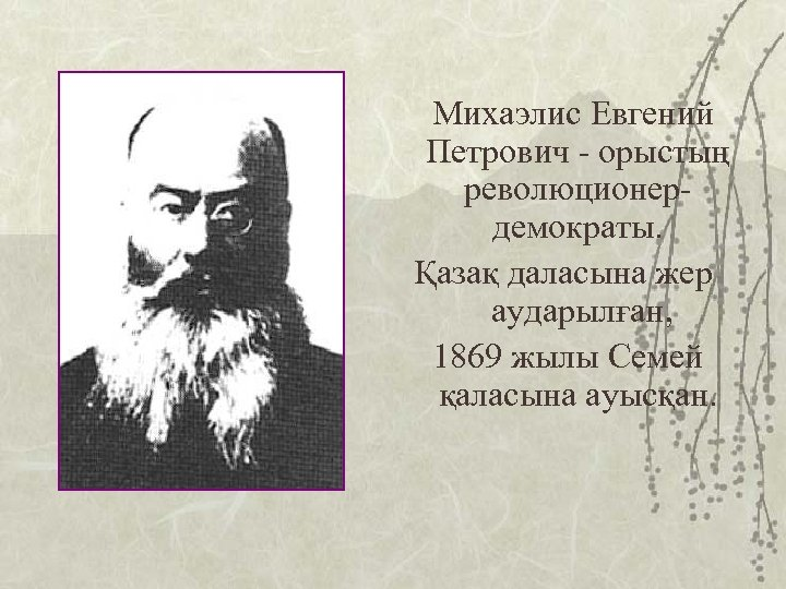 Михаэлис Евгений Петрович - орыстың революционердемократы. Қазақ даласына жер аударылған, 1869 жылы Семей қаласына