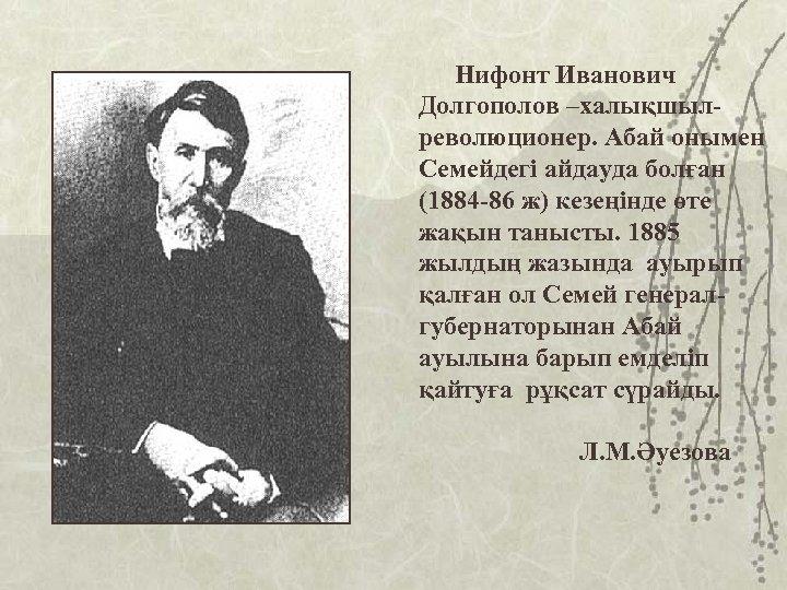 Нифонт Иванович Долгополов –халықшылреволюционер. Абай онымен Семейдегі айдауда болған (1884 -86 ж) кезеңінде өте