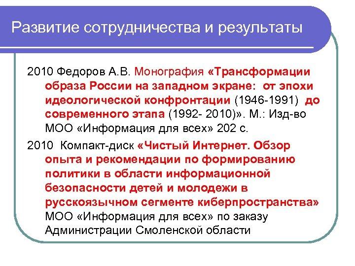 Развитие сотрудничества и результаты 2010 Федоров А. В. Монография «Трансформации образа России на западном