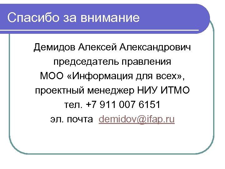 Спасибо за внимание Демидов Алексей Александрович председатель правления МОО «Информация для всех» , проектный