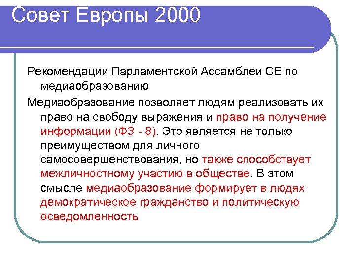 Совет Европы 2000 Рекомендации Парламентской Ассамблеи СЕ по медиаобразованию Медиаобразование позволяет людям реализовать их