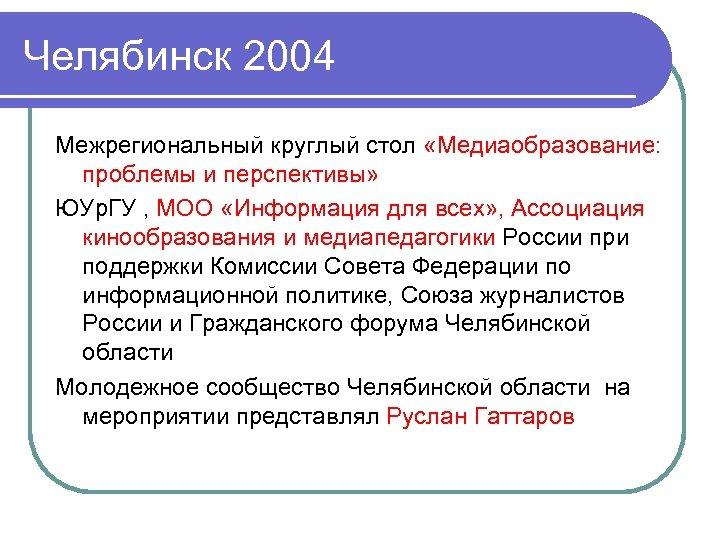 Челябинск 2004 Межрегиональный круглый стол «Медиаобразование: проблемы и перспективы» ЮУр. ГУ , МОО «Информация