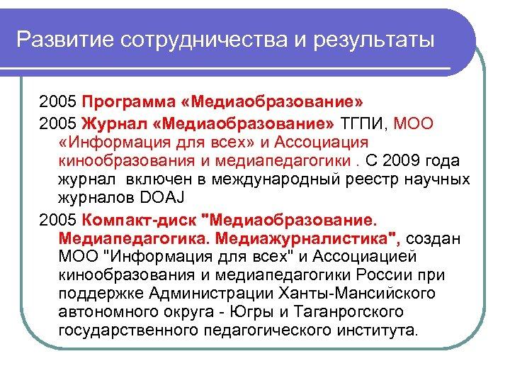 Развитие сотрудничества и результаты 2005 Программа «Медиаобразование» 2005 Журнал «Медиаобразование» ТГПИ, МОО «Информация для