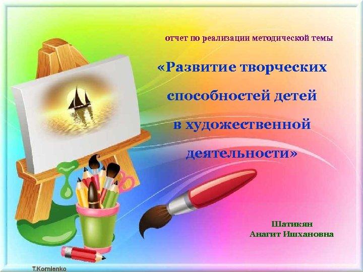 отчет по реализации методической темы «Развитие творческих способностей детей в художественной деятельности» Шатикян Анагит