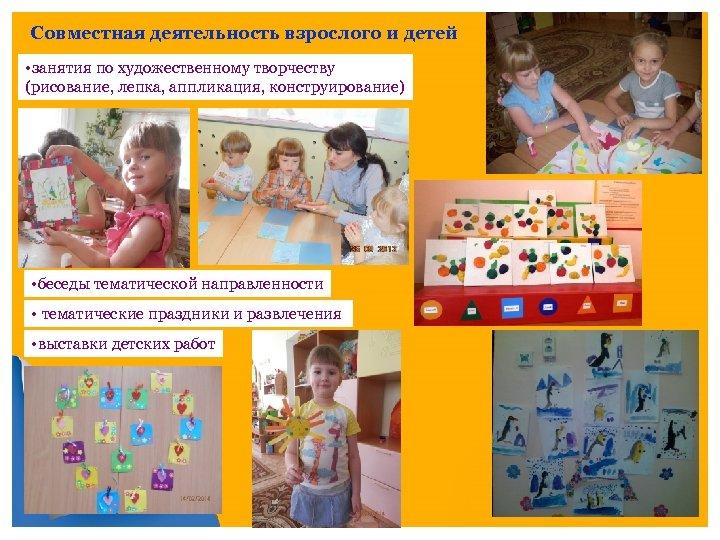 Совместная деятельность взрослого и детей • занятия по художественному творчеству (рисование, лепка, аппликация, конструирование)