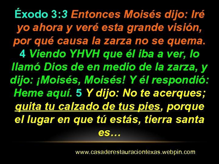 Éxodo 3: 3 Entonces Moisés dijo: Iré yo ahora y veré esta grande visión,